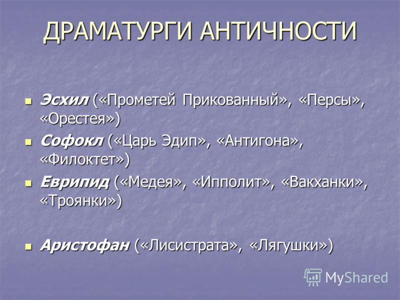 ДРАМАТУРГИ АНТИЧНОСТИ Эсхил («Прометей Прикованный», «Персы», «Орестея») Эсхил («Прометей Прикованный», «Персы», «Орестея») Софокл («Царь Эдип», «Антигона», «Филоктет») Софокл («Царь Эдип», «Антигона», «Филоктет») Еврипид («Медея», «Ипполит», «Вакхан
