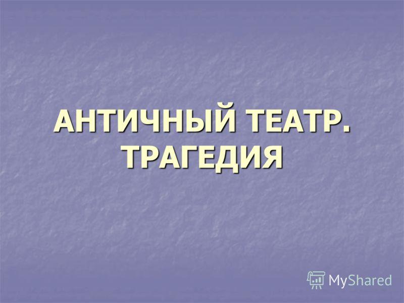 АНТИЧНЫЙ ТЕАТР. ТРАГЕДИЯ