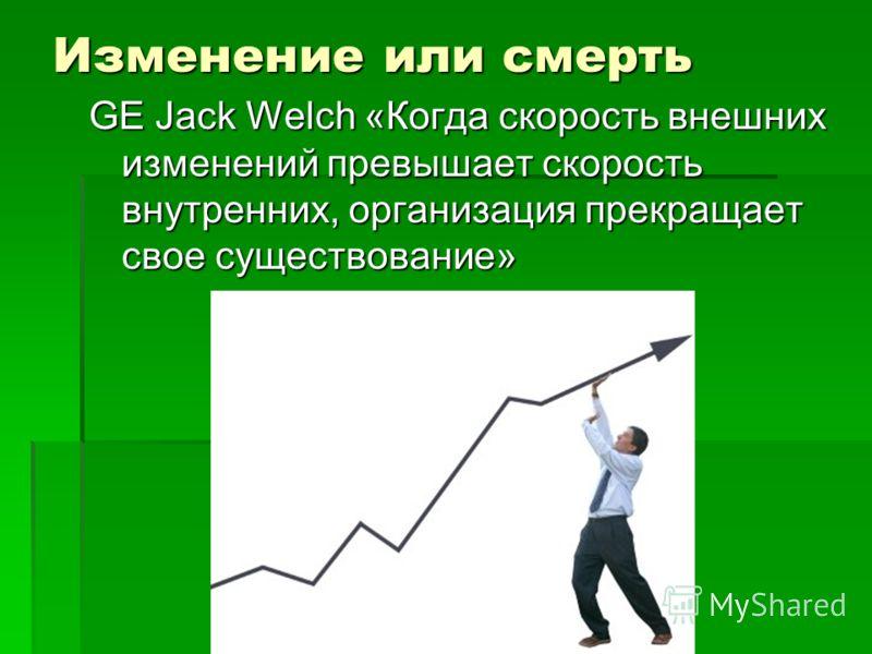 Изменение или смерть GE Jack Welch «Когда скорость внешних изменений превышает скорость внутренних, организация прекращает свое существование»