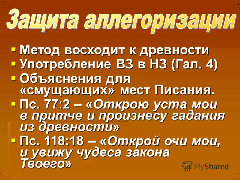 Метод восходит к древности Метод восходит к древности Употребление ВЗ в НЗ (Гал. 4) Употребление ВЗ в НЗ (Гал. 4) Объяснения для «смущающих» мест Писания. Объяснения для «смущающих» мест Писания. Пс. 77:2 – «Открою уста мои в притче и произнесу гадан
