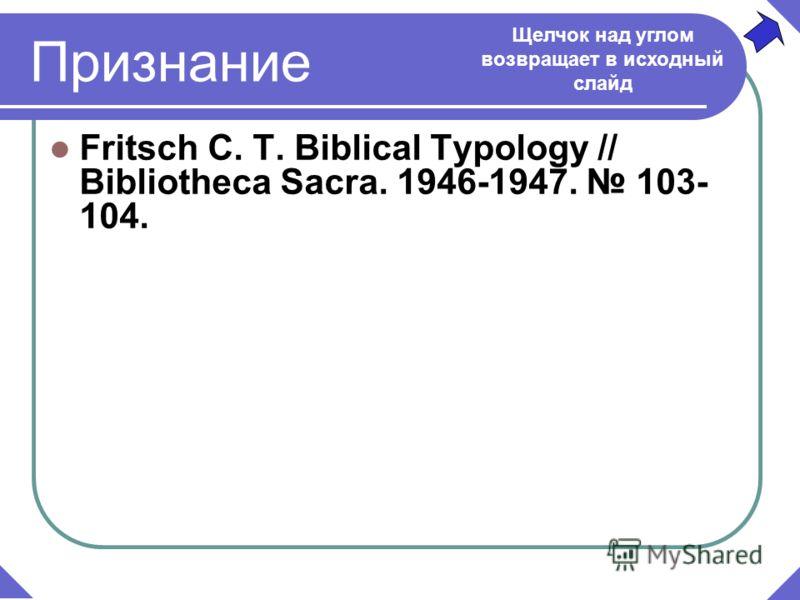 Признание Fritsch C. T. Biblical Typology // Bibliotheca Sacra. 1946-1947. 103- 104. Щелчок над углом возвращает в исходный слайд
