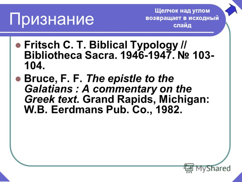 Признание Fritsch C. T. Biblical Typology // Bibliotheca Sacra. 1946-1947. 103- 104. Bruce, F. F. The epistle to the Galatians : A commentary on the Greek text. Grand Rapids, Michigan: W.B. Eerdmans Pub. Co., 1982. Щелчок над углом возвращает в исход