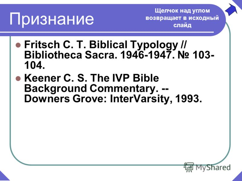 Признание Fritsch C. T. Biblical Typology // Bibliotheca Sacra. 1946-1947. 103- 104. Keener C. S. The IVP Bible Background Commentary. -- Downers Grove: InterVarsity, 1993. Щелчок над углом возвращает в исходный слайд
