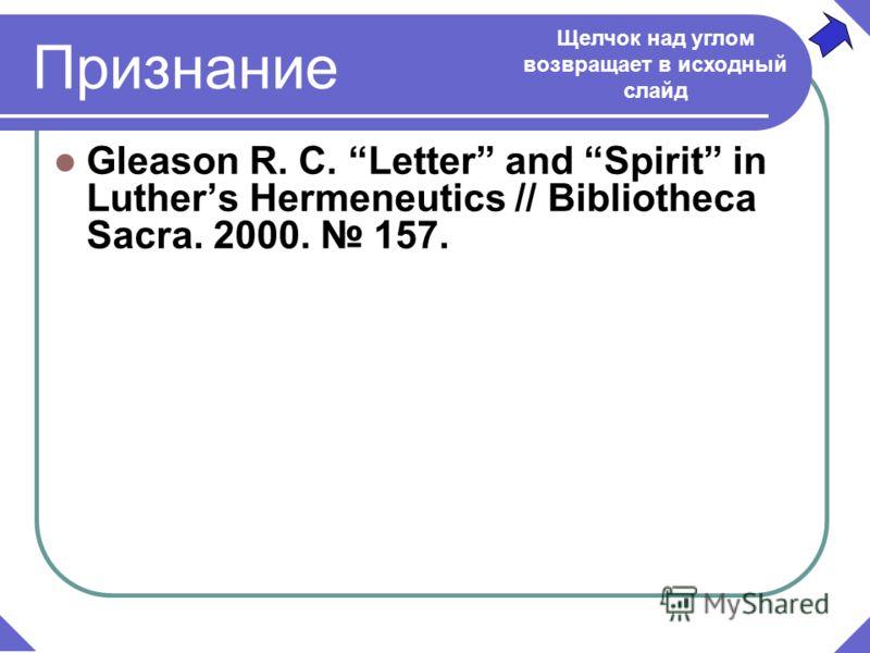 Признание Gleason R. C. Letter and Spirit in Luthers Hermeneutics // Bibliotheca Sacra. 2000. 157. Щелчок над углом возвращает в исходный слайд