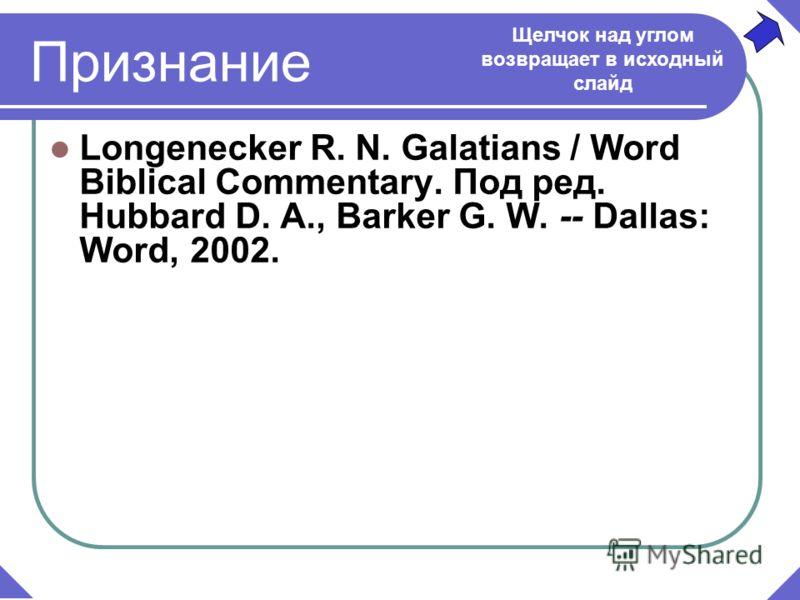 Признание Longenecker R. N. Galatians / Word Biblical Commentary. Под ред. Hubbard D. A., Barker G. W. -- Dallas: Word, 2002. Щелчок над углом возвращает в исходный слайд