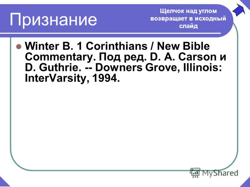 Признание Winter B. 1 Corinthians / New Bible Commentary. Под ред. D. A. Carson и D. Guthrie. -- Downers Grove, Illinois: InterVarsity, 1994. Щелчок над углом возвращает в исходный слайд