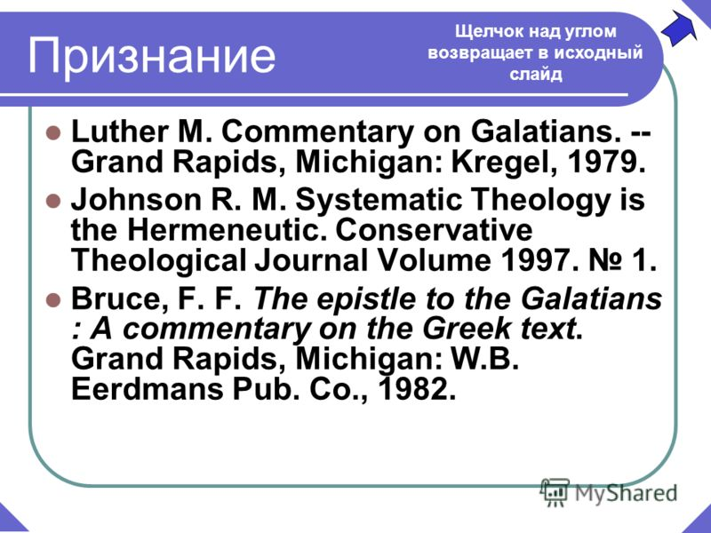 Признание Luther M. Commentary on Galatians. -- Grand Rapids, Michigan: Kregel, 1979. Johnson R. M. Systematic Theology is the Hermeneutic. Conservative Theological Journal Volume 1997. 1. Bruce, F. F. The epistle to the Galatians : A commentary on t