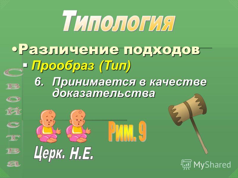 Прообраз (Тип) Прообраз (Тип) Различение подходовРазличение подходов 6.П ринимается в качестве доказательства