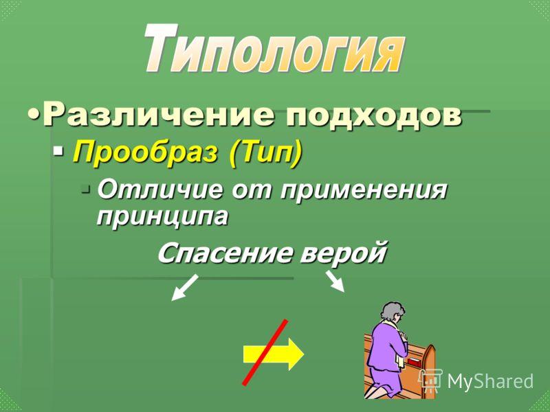 Спасение верой Прообраз (Тип) Прообраз (Тип) Отличие от применения принципа Отличие от применения принципа Различение подходовРазличение подходов