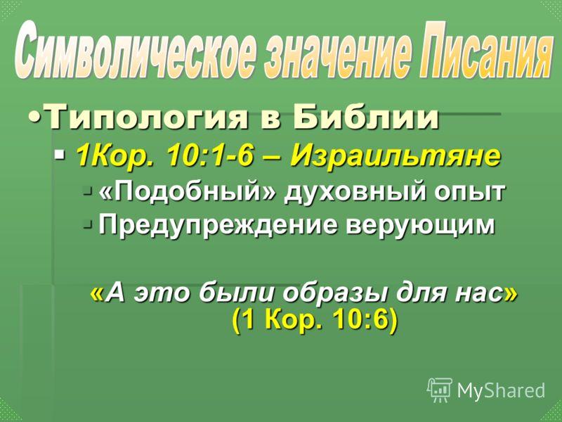 1Кор. 10:1-6 – Израильтяне 1Кор. 10:1-6 – Израильтяне «Подобный» духовный опыт «Подобный» духовный опыт Предупреждение верующим Предупреждение верующим «А это были образы для нас» (1 Кор. 10:6) Типология в БиблииТипология в Библии
