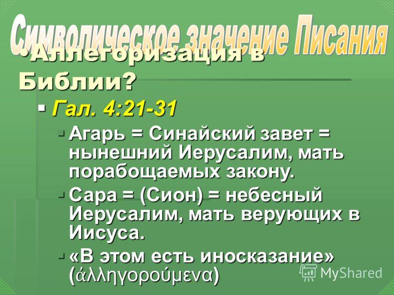 Гал. 4:21-31 Агарь = Синайский завет = нынешний Иерусалим, мать порабощаемых закону. Сара = (Cион) = небесный Иерусалим, мать верующих в Иисуса. «В этом есть иносказание» (λληγορούμενα) Аллегоризация в Библии?