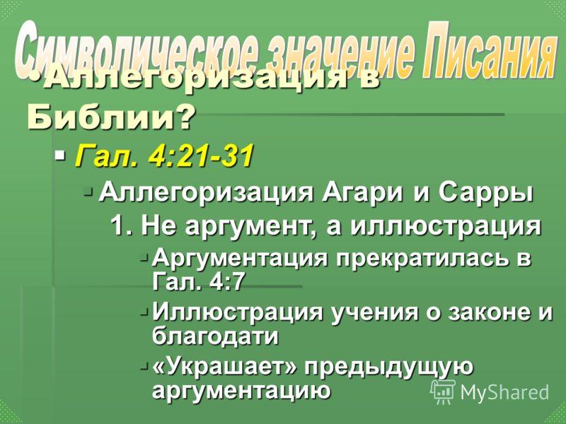 Гал. 4:21-31 Аллегоризация Агари и Сарры 1. Не аргумент, а иллюстрация Аргументация прекратилась в Гал. 4:7 Иллюстрация учения о законе и благодати «Украшает» предыдущую аргументацию Аллегоризация в Библии?Аллегоризация в Библии?