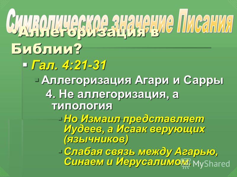 Гал. 4:21-31 Аллегоризация Агари и Сарры 4. Не аллегоризация, а типология Но Измаил представляет Иудеев, а Исаак верующих (язычников) Слабая связь между Агарью, Синаем и Иерусалимом.