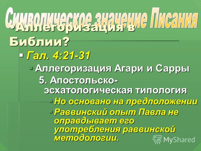 Гал. 4:21-31 Гал. 4:21-31 Аллегоризация Агари и Сарры Аллегоризация Агари и Сарры 5. Апостольско- эсхатологическая типология Но основано на предположении Но основано на предположении Раввинский опыт Павла не оправдывает его употребления раввинской ме