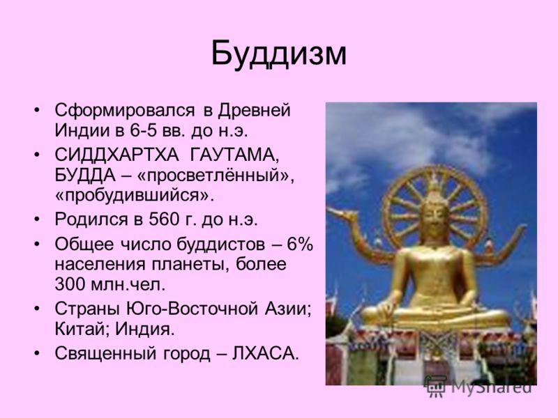 Буддизм Сформировался в Древней Индии в 6-5 вв. до н.э. СИДДХАРТХА ГАУТАМА, БУДДА – «просветлённый», «пробудившийся». Родился в 560 г. до н.э. Общее число буддистов – 6% населения планеты, более 300 млн.чел. Страны Юго-Восточной Азии; Китай; Индия. С