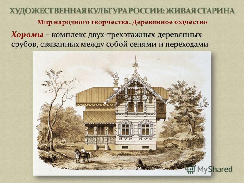 Мир народного творчества. Деревянное зодчество Хоромы – комплекс двух-трехэтажных деревянных срубов, связанных между собой сенями и переходами
