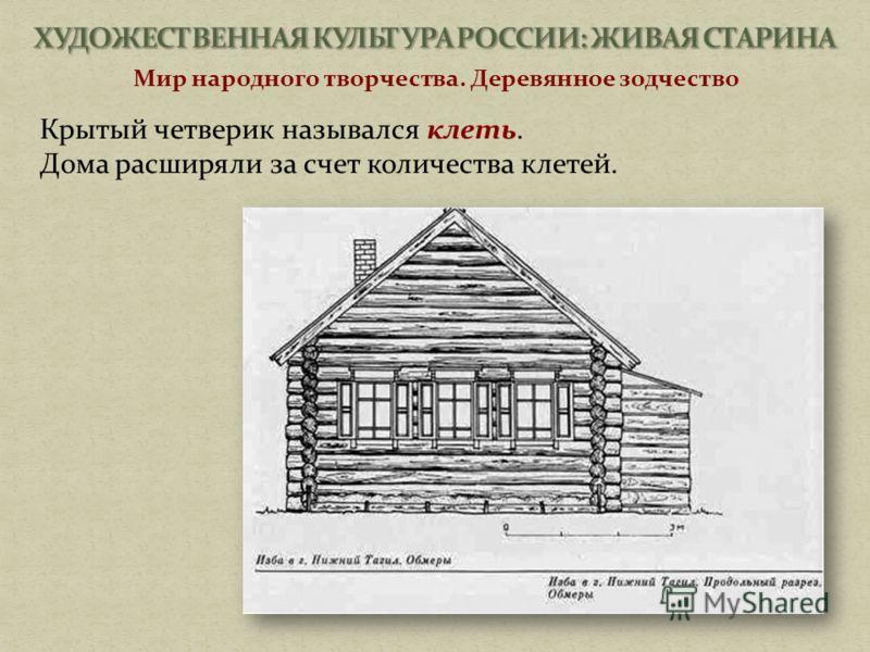Мир народного творчества. Деревянное зодчество Крытый четверик назывался клеть. Дома расширяли за счет количества клетей.