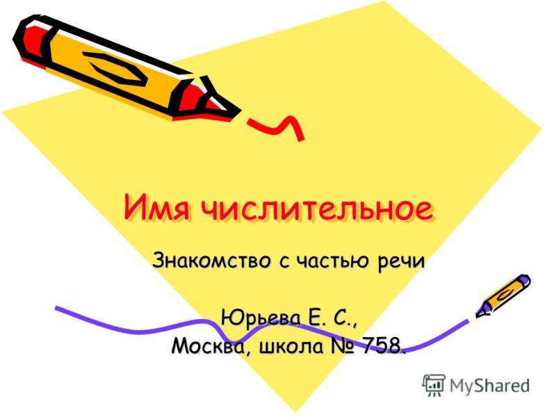 Имя числительное Имя числительное Знакомство с частью речи Юрьева Е. С., Москва, школа 758.