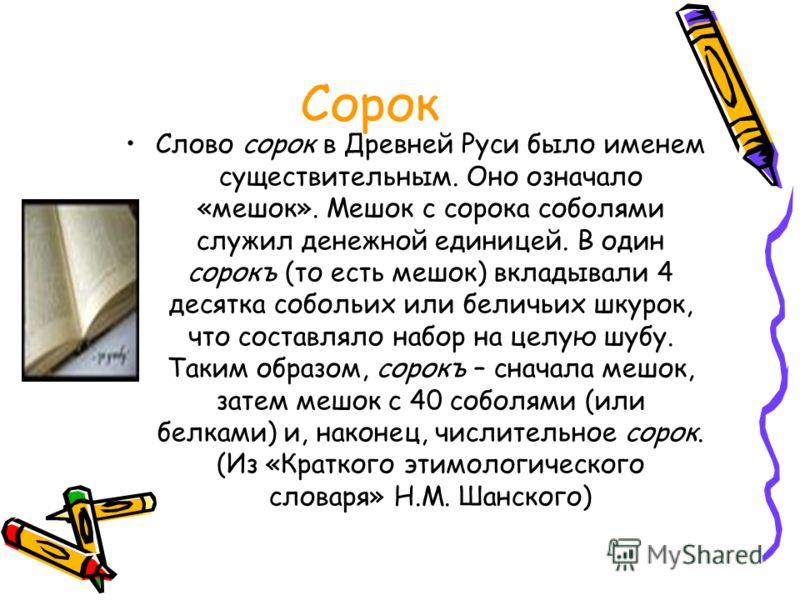 Сорок Слово сорок в Древней Руси было именем существительным. Оно означало «мешок». Мешок с сорока соболями служил денежной единицей. В один сорокъ (то есть мешок) вкладывали 4 десятка собольих или беличьих шкурок, что составляло набор на целую шубу.