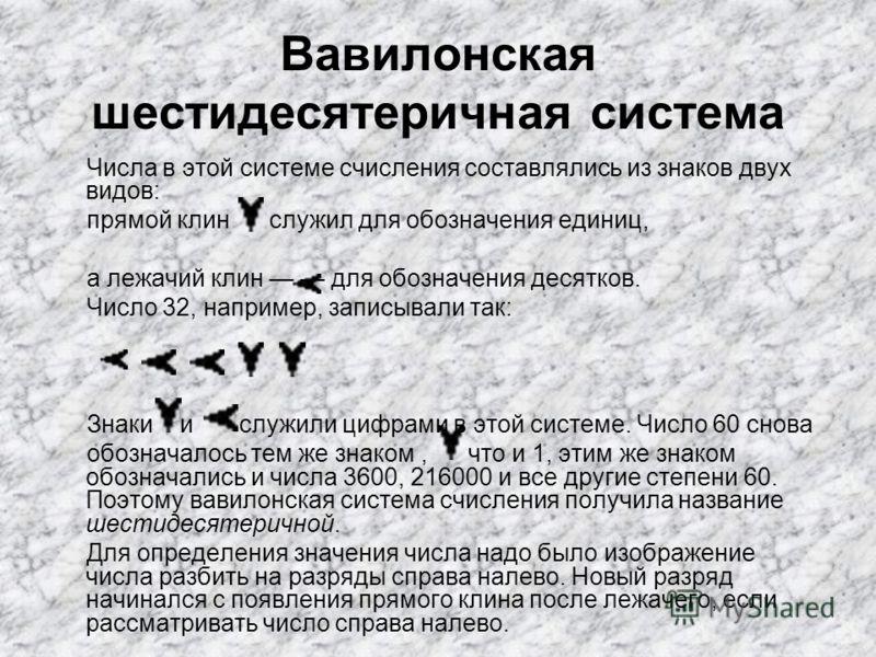 Вавилонская шестидесятеричная система Числа в этой системе счисления составлялись из знаков двух видов: прямой клин служил для обозначения единиц, а лежачий клин для обозначения десятков. Число 32, например, записывали так: Знаки и служили цифрами в