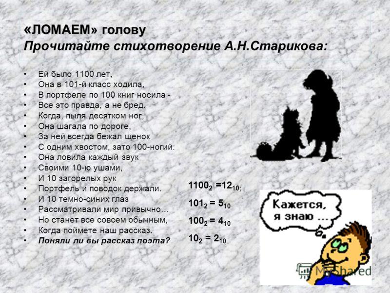 « ЛОМАЕМ» голову « ЛОМАЕМ» голову Прочитайте стихотворение А.Н.Старикова: Ей было 1100 лет, Она в 101-й класс ходила, В портфеле по 100 книг носила - Все это правда, а не бред. Когда, пыля десятком ног, Она шагала по дороге, За ней всегда бежал щенок