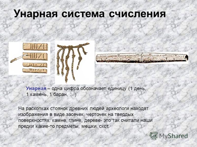 Унарная – одна цифра обозначает единицу (1 день, 1 камень, 1 баран, …) На раскопках стоянок древних людей археологи находят изображения в виде засечек, черточек на твердых поверхностях: камне, глине, дереве- это так считали наши предки какие-то предм