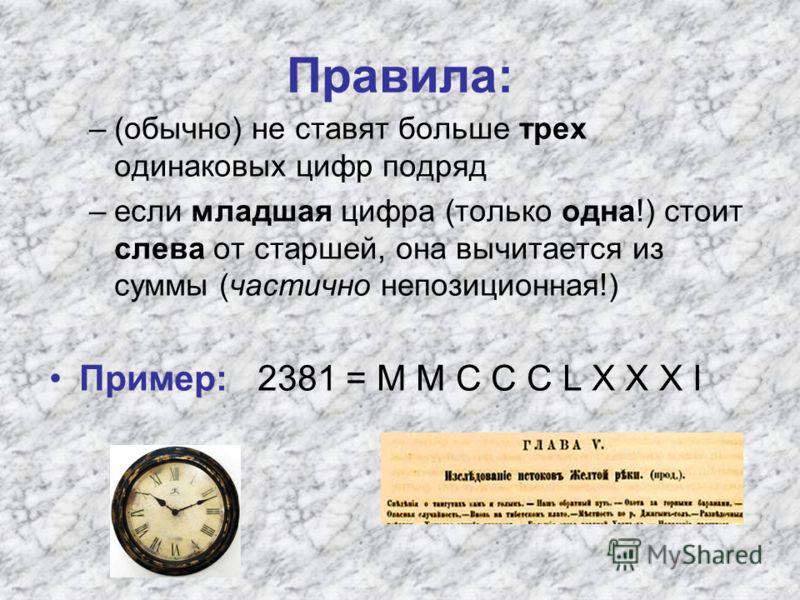 Правила: –(обычно) не ставят больше трех одинаковых цифр подряд –если младшая цифра (только одна!) стоит слева от старшей, она вычитается из суммы (частично непозиционная!) Пример: 2381 = M M C C C L X X X I