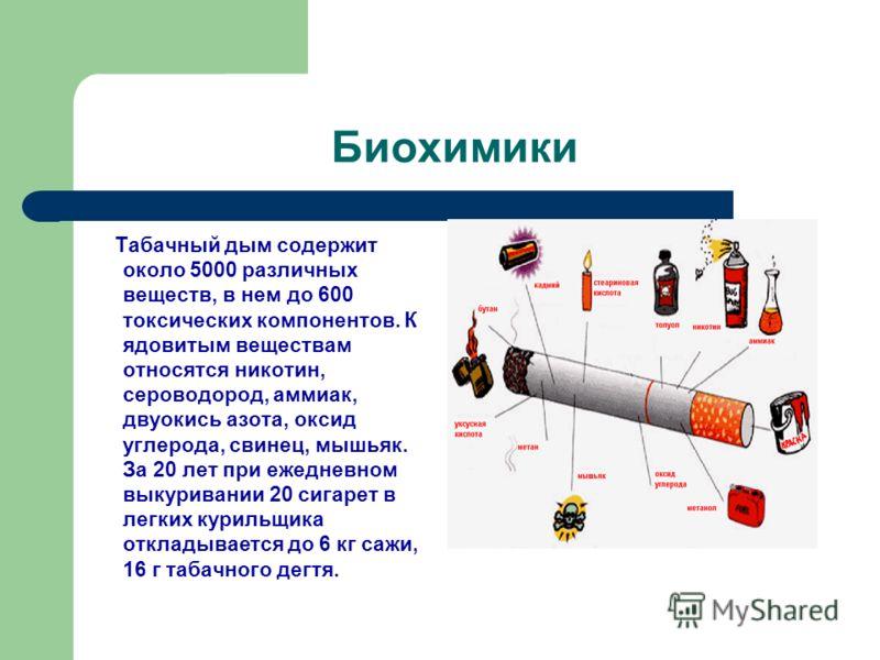 Биохимики Табачный дым содержит около 5000 различных веществ, в нем до 600 токсических компонентов. К ядовитым веществам относятся никотин, сероводород, аммиак, двуокись азота, оксид углерода, свинец, мышьяк. За 20 лет при ежедневном выкуривании 20 с