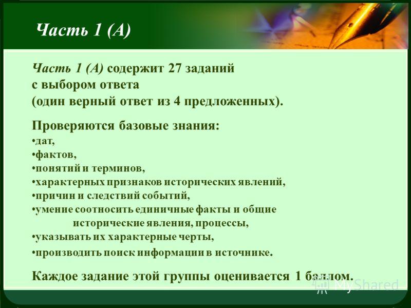 LOGO Часть 1 (А) Часть 1 (А) содержит 27 заданий с выбором ответа (один верный ответ из 4 предложенных). Проверяются базовые знания: дат, фактов, понятий и терминов, характерных признаков исторических явлений, причин и следствий событий, умение соотн