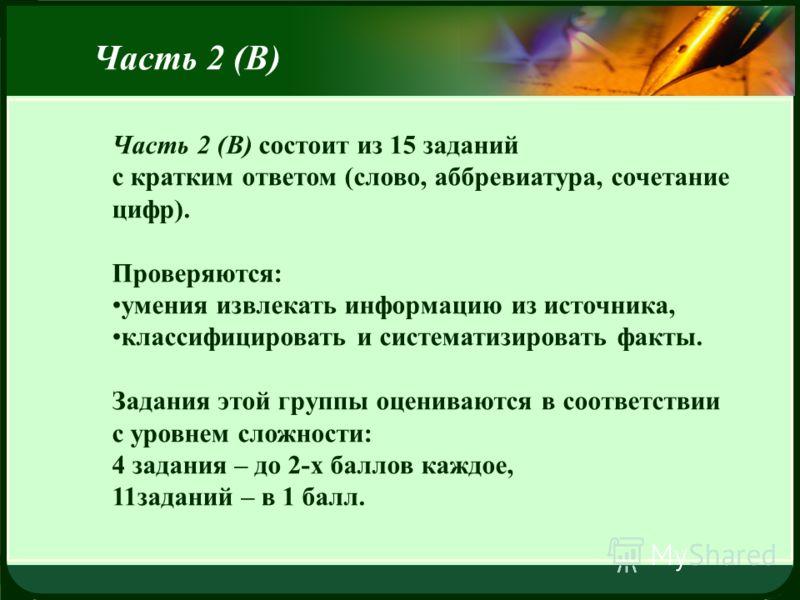 LOGO Часть 2 (В) Часть 2 (В) состоит из 15 заданий с кратким ответом (слово, аббревиатура, сочетание цифр). Проверяются: умения извлекать информацию из источника, классифицировать и систематизировать факты. Задания этой группы оцениваются в соответст