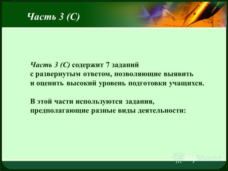 LOGO Часть 3 (С) содержит 7 заданий с развернутым ответом, позволяющие выявить и оценить высокий уровень подготовки учащихся. В этой части используются задания, предполагающие разные виды деятельности: Часть 3 (С)