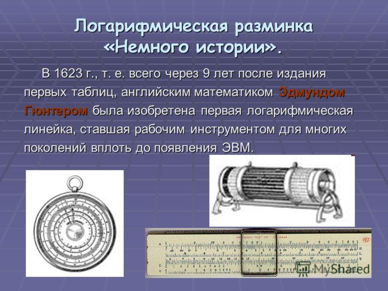 Логарифмическая разминка «Немного истории». В 1623 г., т. е. всего через 9 лет после издания В 1623 г., т. е. всего через 9 лет после издания первых таблиц, английским математиком Эдмундом Гюнтером была изобретена первая логарифмическая линейка, став