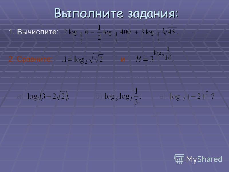 Выполните задания: Выполните задания: 1.Вычислите: 2. Сравните: и 3. Какие из выражений не имеют смысла: а) б) в)