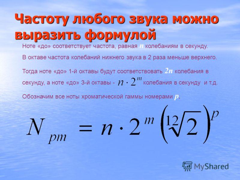 Ноте «до» соответствует частота, равная n колебаниям в секунду. В октаве частота колебаний нижнего звука в 2 раза меньше верхнего. Тогда ноте «до» 1-й октавы будут соответствовать 2n колебания в секунду, а ноте «до» 3-й октавы - колебания в секунду и