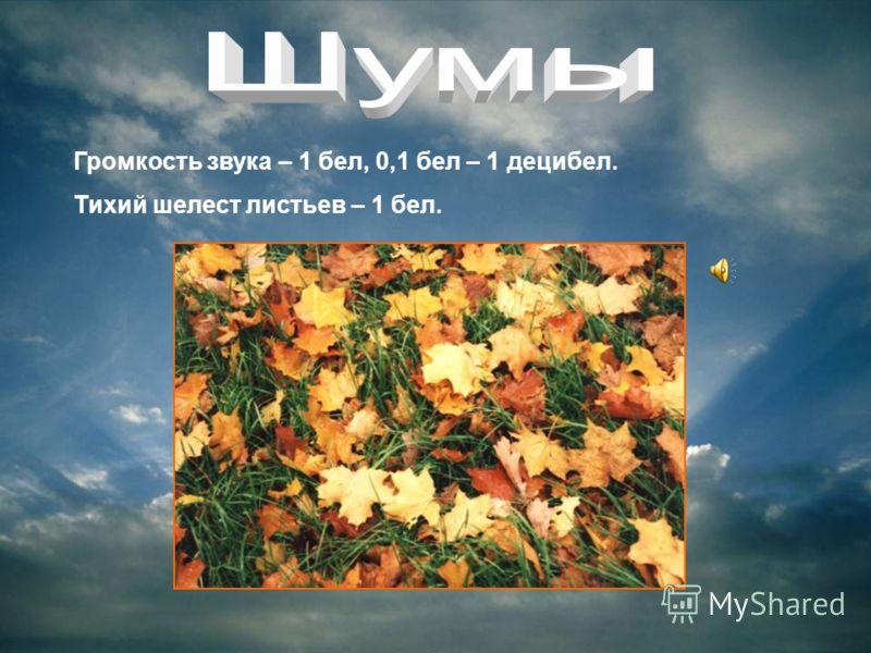 Громкость звука – 1 бел, 0,1 бел – 1 децибел. Тихий шелест листьев – 1 бел.
