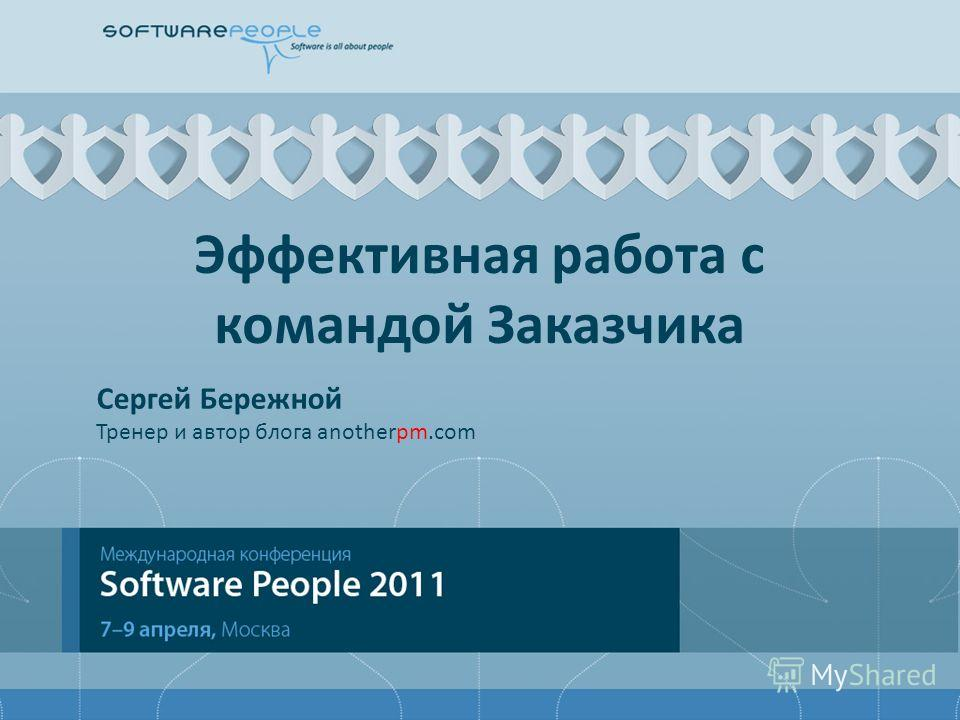 Эффективная работа с командой Заказчика Сергей Бережной Тренер и автор блога anotherpm.com