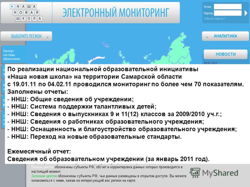 По реализации национальной образовательной инициативы «Наша новая школа» на территории Самарской области с 19.01.11 по 04.02.11 проводился мониторинг по более чем 70 показателям. Заполнены отчеты: - ННШ: Общие сведения об учреждении; - ННШ: Система п