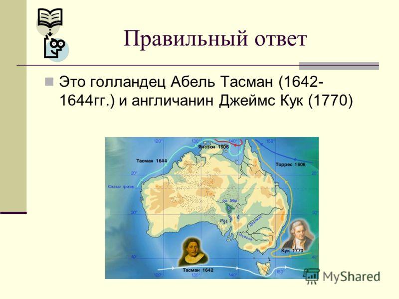 Это голландец Абель Тасман (1642- 1644гг.) и англичанин Джеймс Кук (1770) Правильный ответ