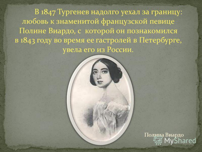В 1847 Тургенев надолго уехал за границу: любовь к знаменитой французской певице Полине Виардо, с которой он познакомился в 1843 году во время ее гастролей в Петербурге, увела его из России. Полина Виардо
