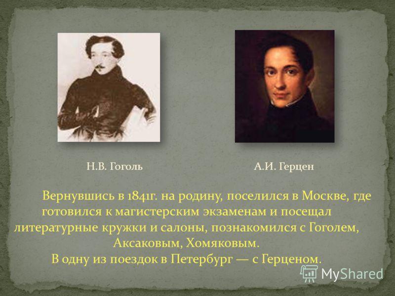Вернувшись в 1841г. на родину, поселился в Москве, где готовился к магистерским экзаменам и посещал литературные кружки и салоны, познакомился с Гоголем, Аксаковым, Хомяковым. В одну из поездок в Петербург с Герценом. Н.В. ГогольА.И. Герцен