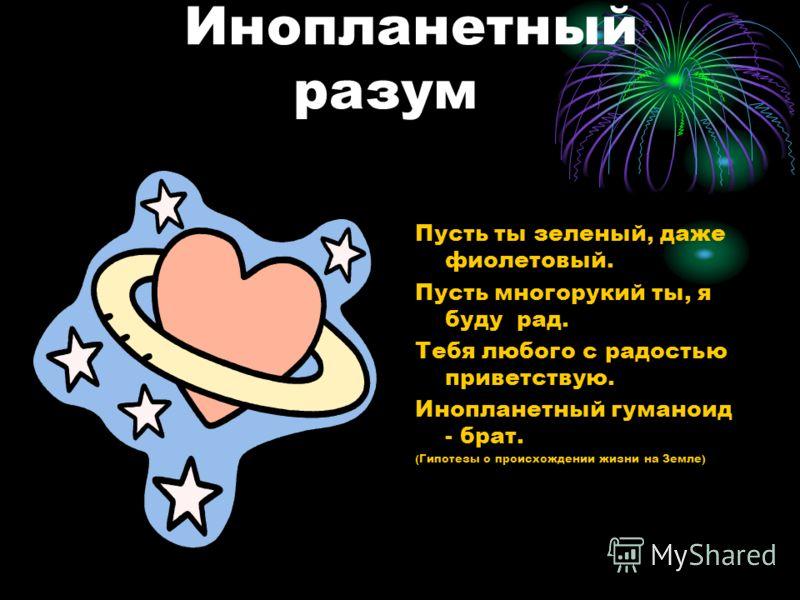Инопланетный разум Пусть ты зеленый, даже фиолетовый. Пусть многорукий ты, я буду рад. Тебя любого с радостью приветствую. Инопланетный гуманоид - брат. (Гипотезы о происхождении жизни на Земле)
