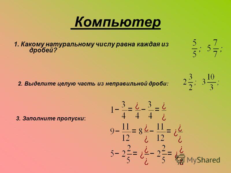 Компьютер 1. Какому натуральному числу равна каждая из дробей? 2. Выделите целую часть из неправильной дроби: 3. Заполните пропуски: