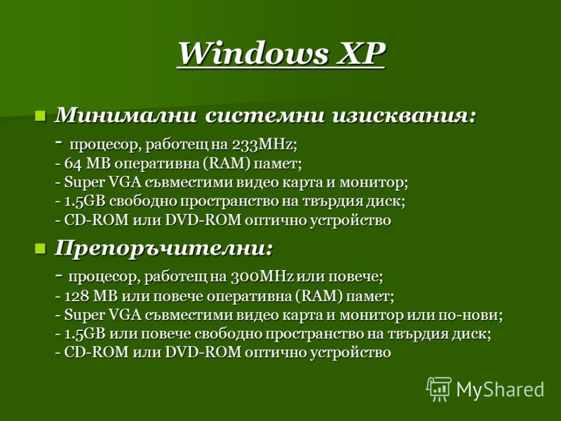 Windows XP Минимални системни изисквания: - процесор, работещ на 233MHz; - 64 MB оперативна (RAM) памет; - Super VGA съвместими видео карта и монитор; - 1.5GB свободно пространство на твърдия диск; - CD-ROM или DVD-ROM оптично устройство Минимални си