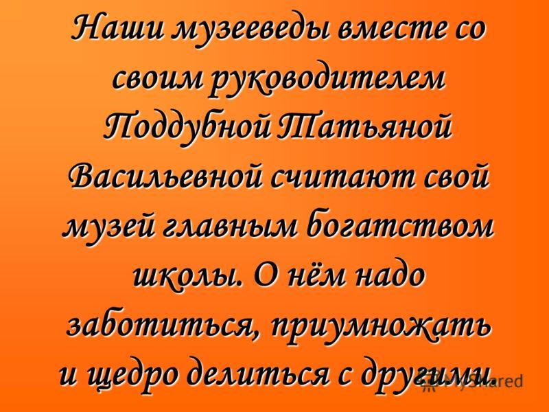 Наши музееведы вместе со своим руководителем Поддубной Татьяной Васильевной считают свой музей главным богатством школы. О нём надо заботиться, приумножать и щедро делиться с другими.