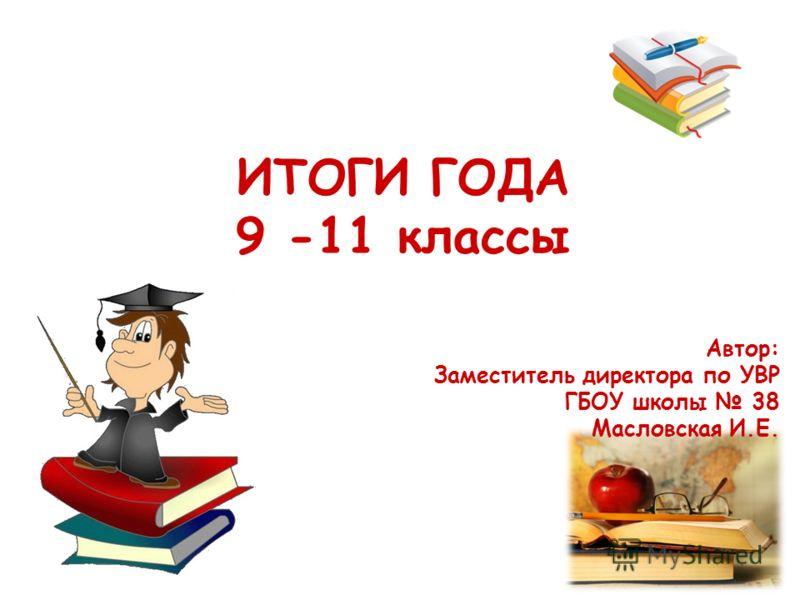 ИТОГИ ГОДА 9 -11 классы Автор: Заместитель директора по УВР ГБОУ школы 38 Масловская И.Е.