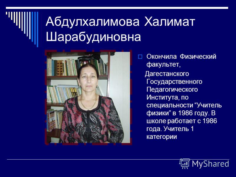 Абдулхалимова Халимат Шарабудиновна Окончила Физический факультет, Дагестанского Государственного Педагогического Института, по специальности Учитель физики в 1986 году. В школе работает с 1986 года. Учитель 1 категории