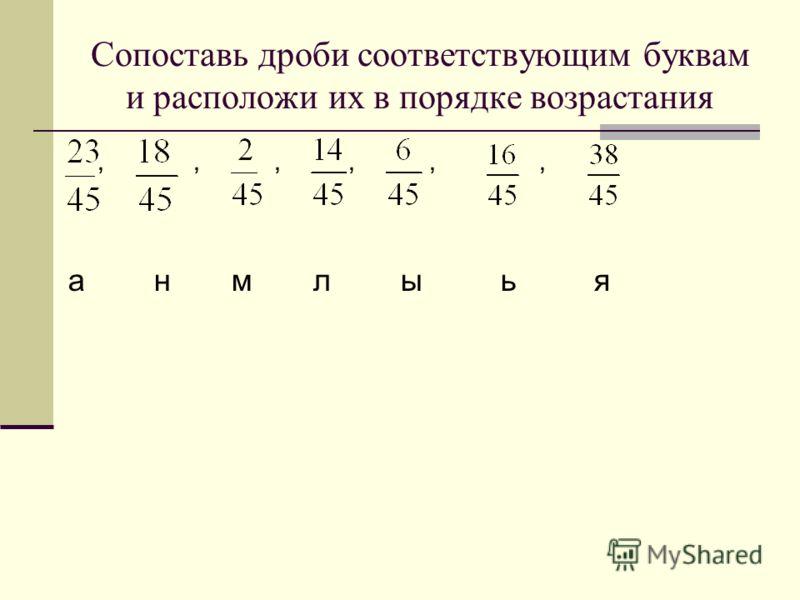 Сопоставь дроби соответствующим буквам и расположи их в порядке возрастания,,,,,, а н м л ы ь я
