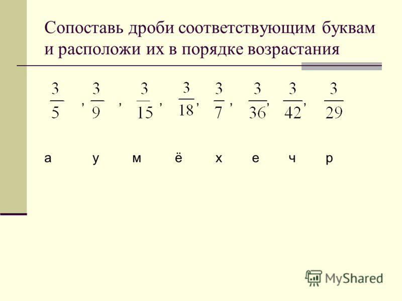 Сопоставь дроби соответствующим буквам и расположи их в порядке возрастания,,,,,,, а у м ё х е ч р