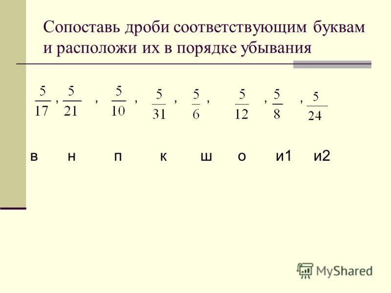 Сопоставь дроби соответствующим буквам и расположи их в порядке убывания,,,,,,, в н п к ш о и1 и2