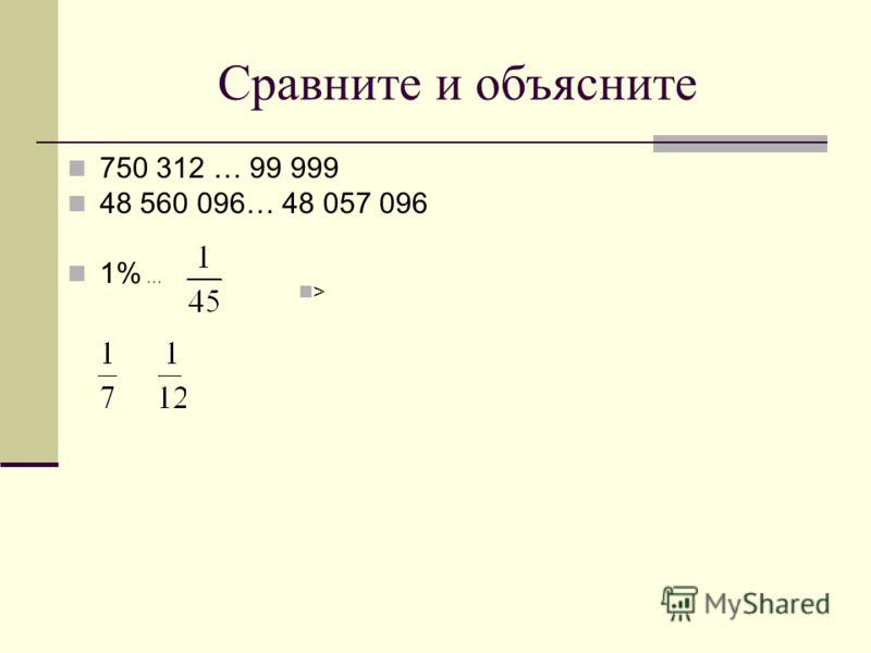 Сравните и объясните 750 312 … 99 999 48 560 096… 48 057 096 1% … >